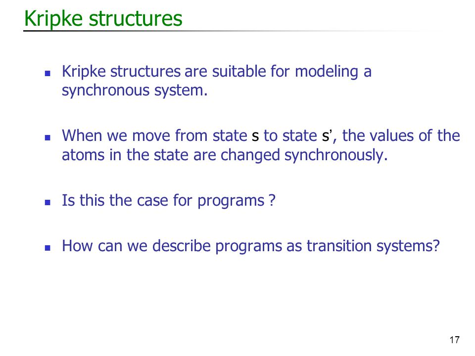 17 Kripke structures Kripke structures are suitable for modeling a synchronous system.