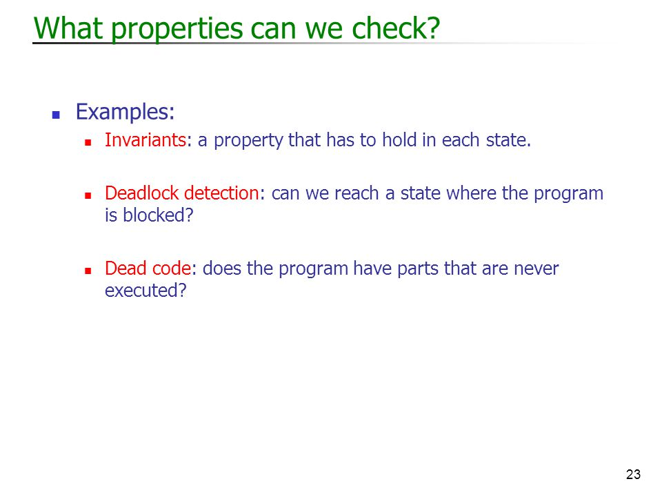 23 What properties can we check. Examples: Invariants: a property that has to hold in each state.