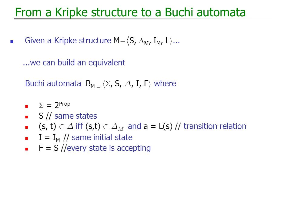 From a Kripke structure to a Buchi automata Given a Kripke structure M= h S,  , I M, L i......we can build an equivalent Buchi automata B M = h , S, ¢, I, F i where  = 2 Prop S // same states (s, t) 2 ¢ iff (s,t) 2 ¢ M and a = L(s) // transition relation I = I M // same initial state F = S //every state is accepting