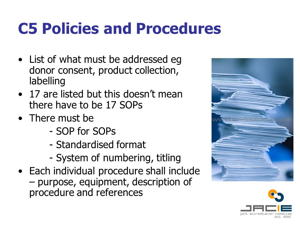 C5 Policies and Procedures List of what must be addressed eg donor consent, product collection, labelling 17 are listed but this doesn't mean there have to be 17 SOPs There must be - SOP for SOPs - Standardised format - System of numbering, titling Each individual procedure shall include – purpose, equipment, description of procedure and references