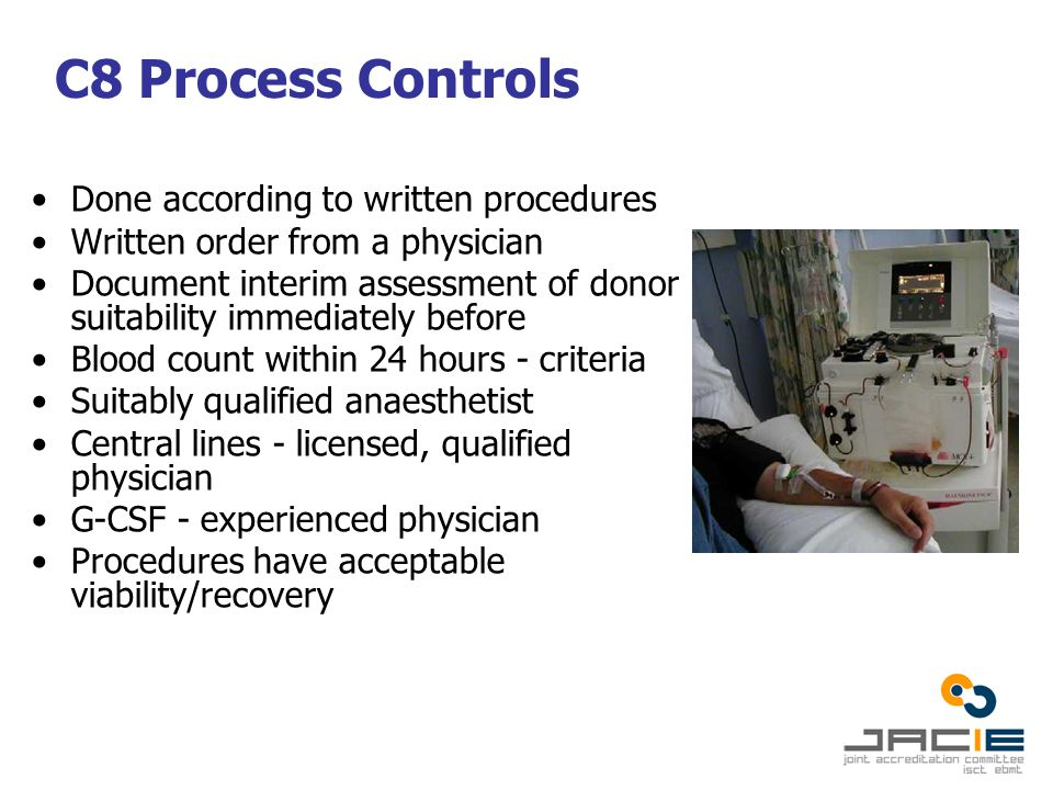 C8 Process Controls Done according to written procedures Written order from a physician Document interim assessment of donor suitability immediately before Blood count within 24 hours - criteria Suitably qualified anaesthetist Central lines - licensed, qualified physician G-CSF - experienced physician Procedures have acceptable viability/recovery