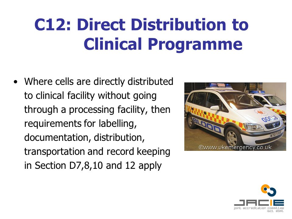 C12: Direct Distribution to Clinical Programme Where cells are directly distributed to clinical facility without going through a processing facility, then requirements for labelling, documentation, distribution, transportation and record keeping in Section D7,8,10 and 12 apply