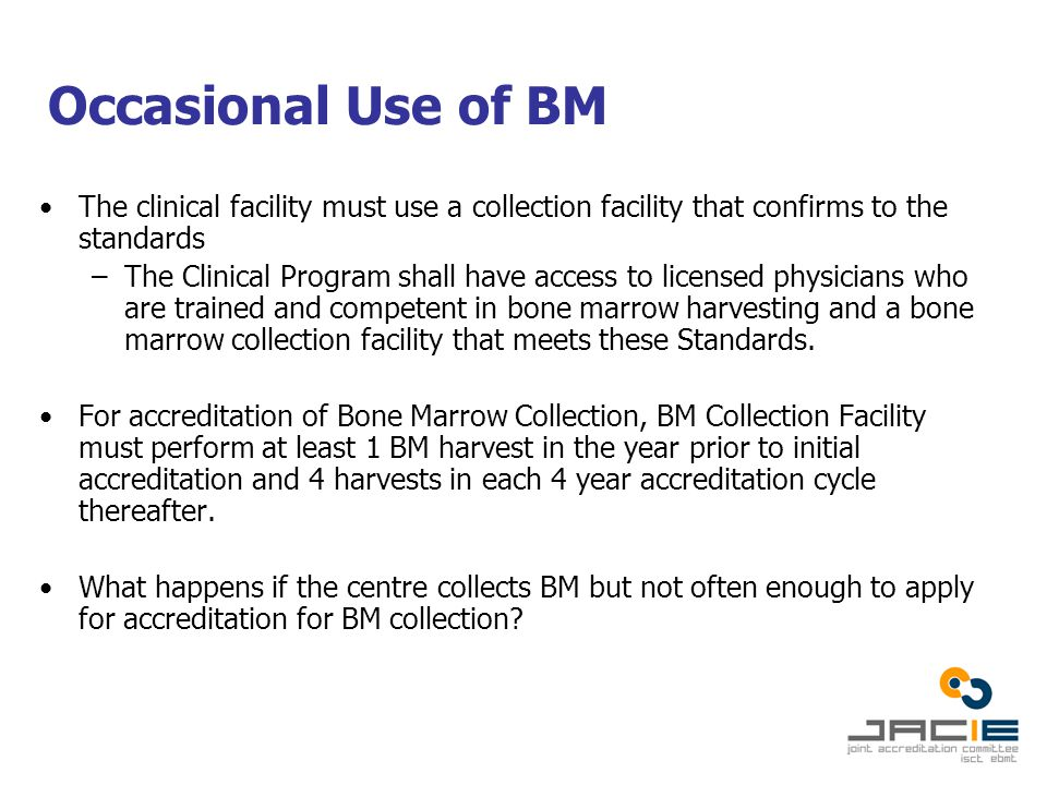 Occasional Use of BM The clinical facility must use a collection facility that confirms to the standards –The Clinical Program shall have access to licensed physicians who are trained and competent in bone marrow harvesting and a bone marrow collection facility that meets these Standards.