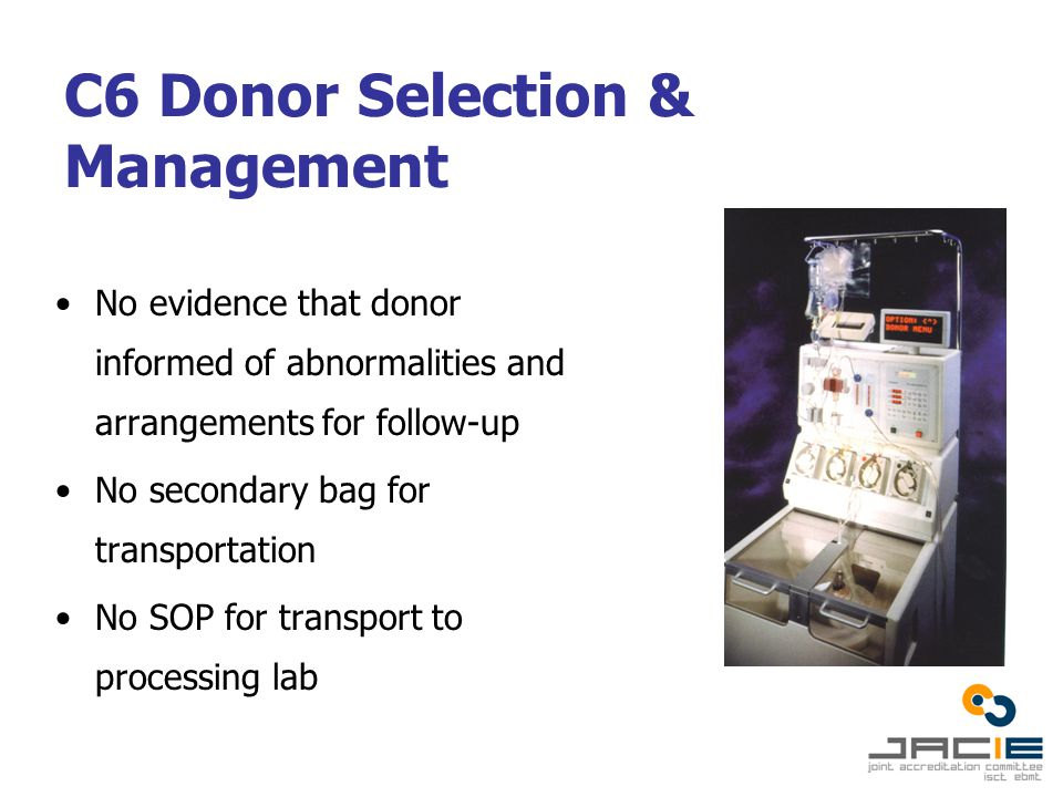 C6 Donor Selection & Management No evidence that donor informed of abnormalities and arrangements for follow-up No secondary bag for transportation No SOP for transport to processing lab