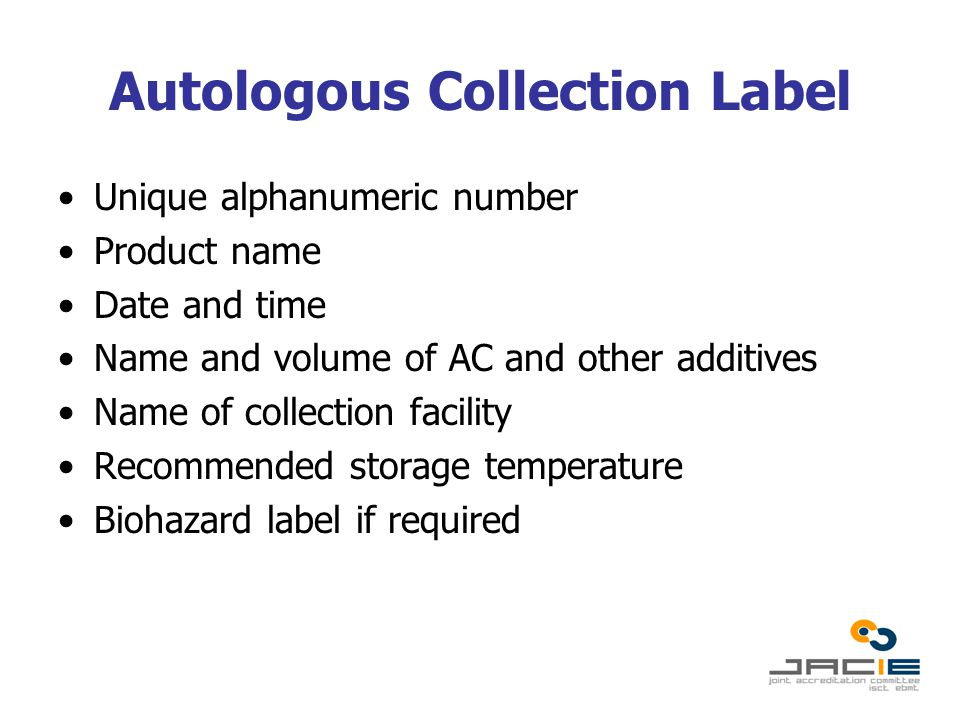 Autologous Collection Label Unique alphanumeric number Product name Date and time Name and volume of AC and other additives Name of collection facility Recommended storage temperature Biohazard label if required
