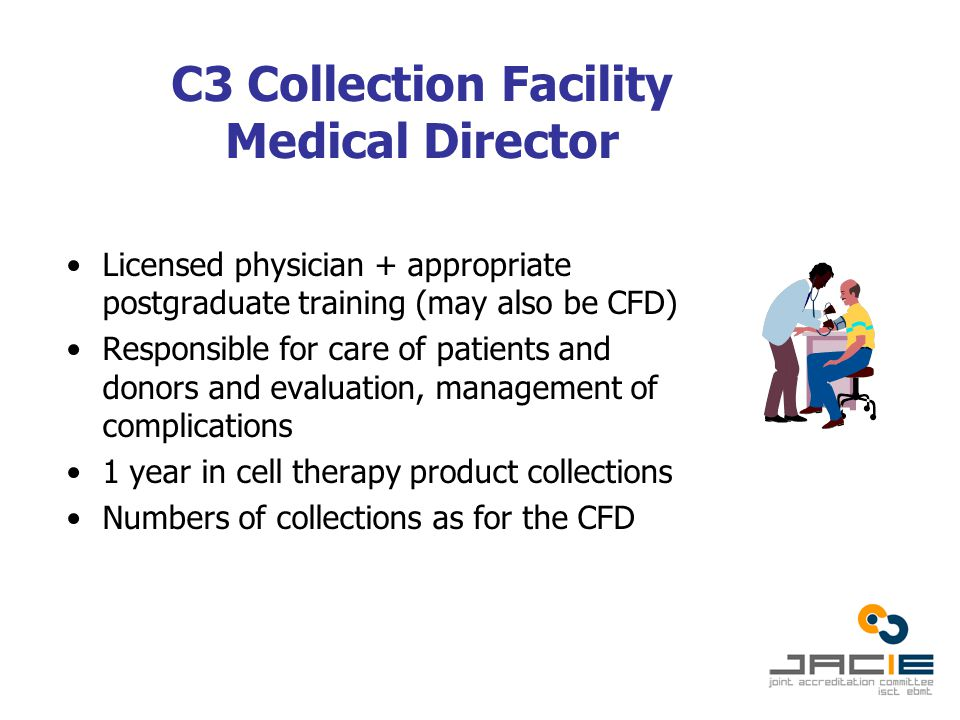 C3 Collection Facility Medical Director Licensed physician + appropriate postgraduate training (may also be CFD) Responsible for care of patients and donors and evaluation, management of complications 1 year in cell therapy product collections Numbers of collections as for the CFD