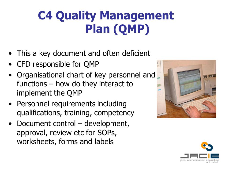 C4 Quality Management Plan (QMP) This a key document and often deficient CFD responsible for QMP Organisational chart of key personnel and functions – how do they interact to implement the QMP Personnel requirements including qualifications, training, competency Document control – development, approval, review etc for SOPs, worksheets, forms and labels
