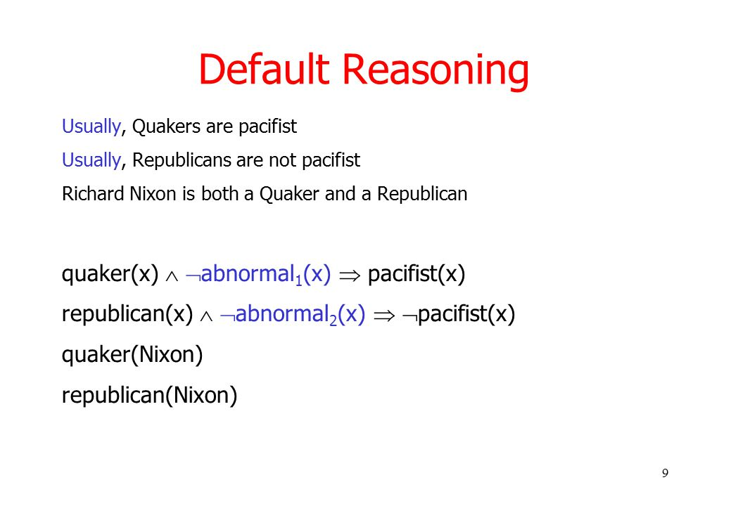 9 Default Reasoning Usually, Quakers are pacifist Usually, Republicans are not pacifist Richard Nixon is both a Quaker and a Republican quaker(x)   abnormal 1 (x)  pacifist(x) republican(x)   abnormal 2 (x)   pacifist(x) quaker(Nixon) republican(Nixon)