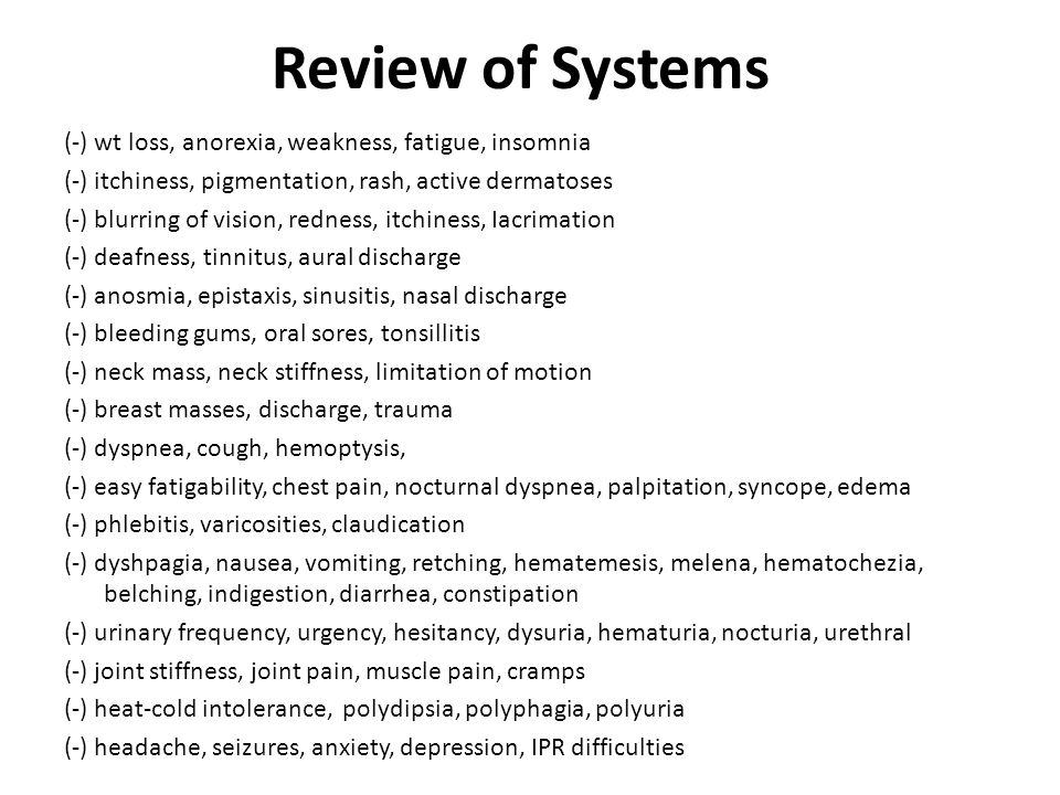 Review of Systems (-) wt loss, anorexia, weakness, fatigue, insomnia (-) itchiness, pigmentation, rash, active dermatoses (-) blurring of vision, redness, itchiness, Iacrimation (-) deafness, tinnitus, aural discharge (-) anosmia, epistaxis, sinusitis, nasal discharge (-) bleeding gums, oral sores, tonsillitis (-) neck mass, neck stiffness, limitation of motion (-) breast masses, discharge, trauma (-) dyspnea, cough, hemoptysis, (-) easy fatigability, chest pain, nocturnal dyspnea, palpitation, syncope, edema (-) phlebitis, varicosities, claudication (-) dyshpagia, nausea, vomiting, retching, hematemesis, melena, hematochezia, belching, indigestion, diarrhea, constipation (-) urinary frequency, urgency, hesitancy, dysuria, hematuria, nocturia, urethral (-) joint stiffness, joint pain, muscle pain, cramps (-) heat-cold intolerance, polydipsia, polyphagia, polyuria (-) headache, seizures, anxiety, depression, IPR difficulties