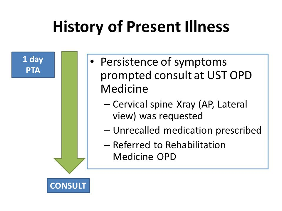 History of Present Illness Persistence of symptoms prompted consult at UST OPD Medicine – Cervical spine Xray (AP, Lateral view) was requested – Unrecalled medication prescribed – Referred to Rehabilitation Medicine OPD 1 day PTA CONSULT