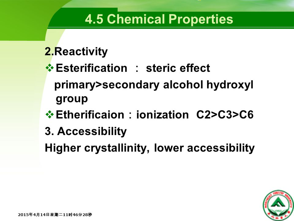 4.5 Chemical Properties 2.Reactivity  Esterification : steric effect primary>secondary alcohol hydroxyl group  Etherificaion : ionization C2>C3>C6 3.