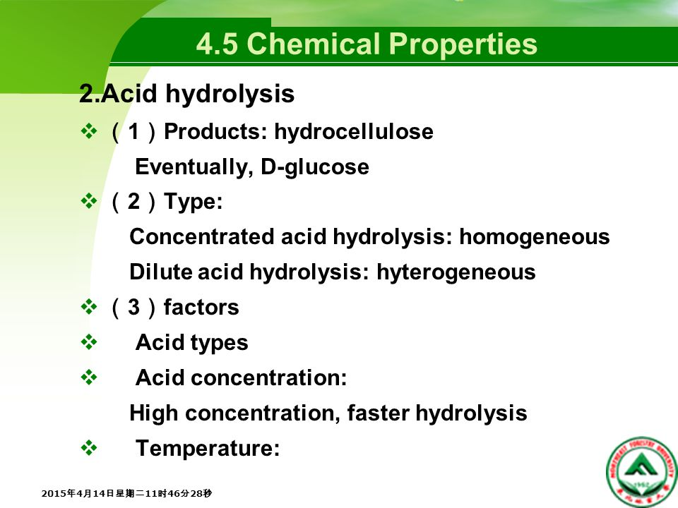4.5 Chemical Properties 2.Acid hydrolysis  ( 1 ) Products: hydrocellulose Eventually, D-glucose  ( 2 ) Type: Concentrated acid hydrolysis: homogeneous Dilute acid hydrolysis: hyterogeneous  ( 3 ) factors  Acid types  Acid concentration: High concentration, faster hydrolysis  Temperature: 2015年4月14日星期二11时48分5秒 2015年4月14日星期二11时48分5秒 2015年4月14日星期二11时48分5秒 2015年4月14日星期二11时48分5秒 2015年4月14日星期二11时48分5秒 2015年4月14日星期二11时48分5秒