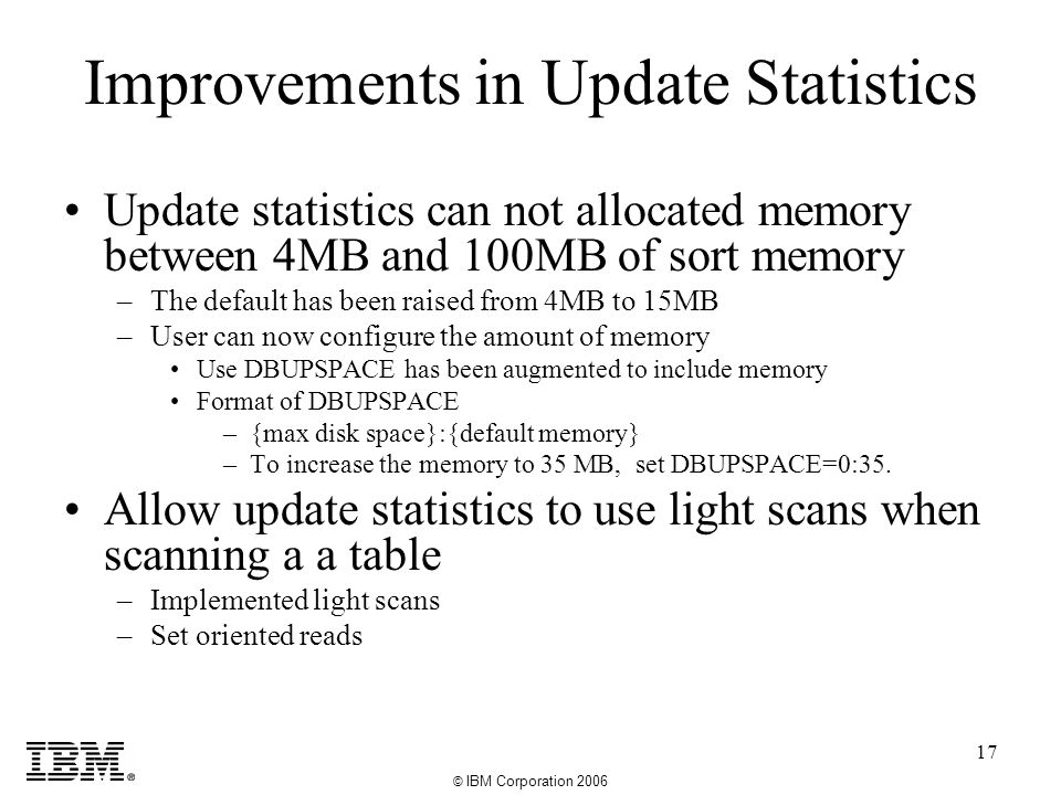 © IBM Corporation 2006 17 Update statistics can not allocated memory between 4MB and 100MB of sort memory –The default has been raised from 4MB to 15MB –User can now configure the amount of memory Use DBUPSPACE has been augmented to include memory Format of DBUPSPACE –{max disk space}:{default memory} –To increase the memory to 35 MB, set DBUPSPACE=0:35.