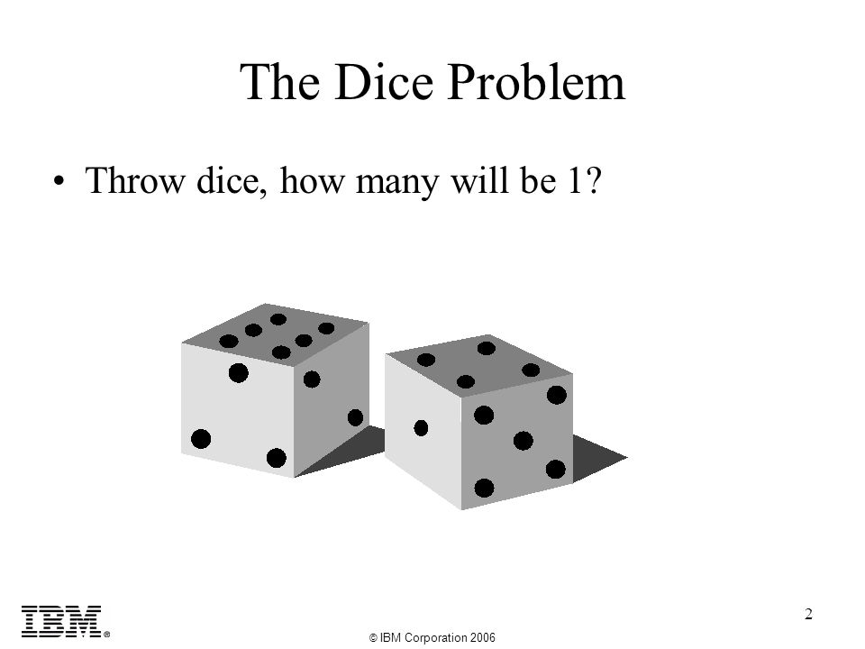 © IBM Corporation 2006 2 The Dice Problem Throw dice, how many will be 1