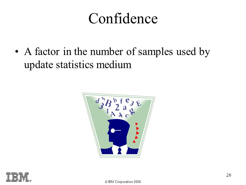 © IBM Corporation 2006 26 Confidence A factor in the number of samples used by update statistics medium
