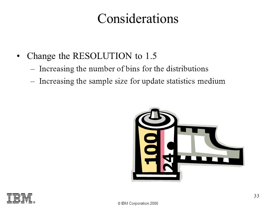 © IBM Corporation 2006 33 Considerations Change the RESOLUTION to 1.5 –Increasing the number of bins for the distributions –Increasing the sample size for update statistics medium