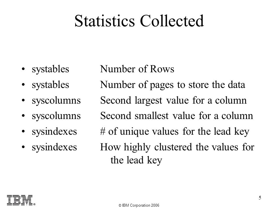 © IBM Corporation 2006 5 Statistics Collected systables syscolumns sysindexes Number of Rows Number of pages to store the data Second largest value for a column Second smallest value for a column # of unique values for the lead key How highly clustered the values for the lead key