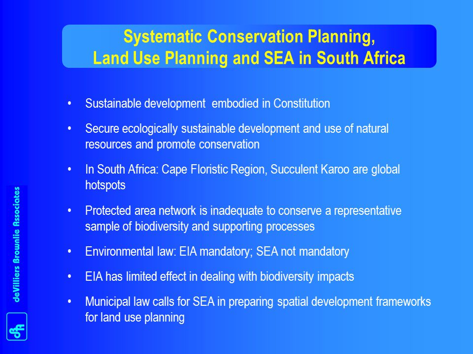 Systematic Conservation Planning, Land Use Planning and SEA in South Africa Sustainable development embodied in Constitution Secure ecologically sustainable development and use of natural resources and promote conservation In South Africa: Cape Floristic Region, Succulent Karoo are global hotspots Protected area network is inadequate to conserve a representative sample of biodiversity and supporting processes Environmental law: EIA mandatory; SEA not mandatory EIA has limited effect in dealing with biodiversity impacts Municipal law calls for SEA in preparing spatial development frameworks for land use planning