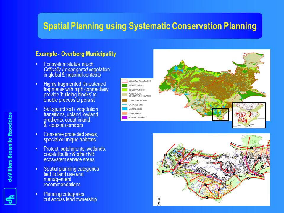 Spatial Planning using Systematic Conservation Planning Example - Overberg Municipality Ecosystem status: much Critically Endangered vegetation in global & national contexts Highly fragmented; threatened fragments with high connectivity provide 'building blocks' to enable process to persist Safeguard soil / vegetation transitions, upland-lowland gradients, coast-inland, & coastal corridors Conserve protected areas, special or unique habitats Protect catchments, wetlands, coastal buffer & other NB ecosystem service areas Spatial planning categories tied to land use and management recommendations Planning categories cut across land ownership