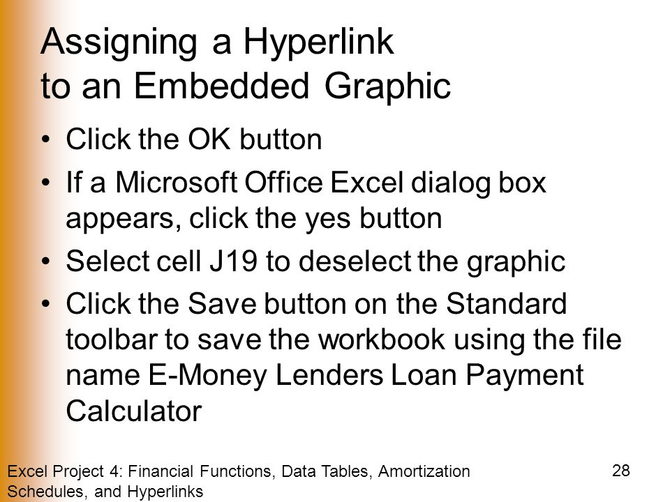 Excel Project 4: Financial Functions, Data Tables, Amortization Schedules, and Hyperlinks 28 Assigning a Hyperlink to an Embedded Graphic Click the OK button If a Microsoft Office Excel dialog box appears, click the yes button Select cell J19 to deselect the graphic Click the Save button on the Standard toolbar to save the workbook using the file name E-Money Lenders Loan Payment Calculator