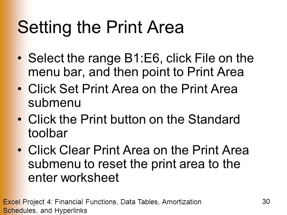 Excel Project 4: Financial Functions, Data Tables, Amortization Schedules, and Hyperlinks 30 Setting the Print Area Select the range B1:E6, click File on the menu bar, and then point to Print Area Click Set Print Area on the Print Area submenu Click the Print button on the Standard toolbar Click Clear Print Area on the Print Area submenu to reset the print area to the enter worksheet
