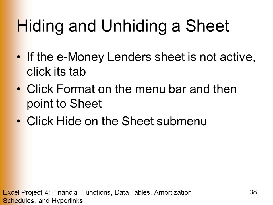 Excel Project 4: Financial Functions, Data Tables, Amortization Schedules, and Hyperlinks 38 Hiding and Unhiding a Sheet If the e-Money Lenders sheet is not active, click its tab Click Format on the menu bar and then point to Sheet Click Hide on the Sheet submenu