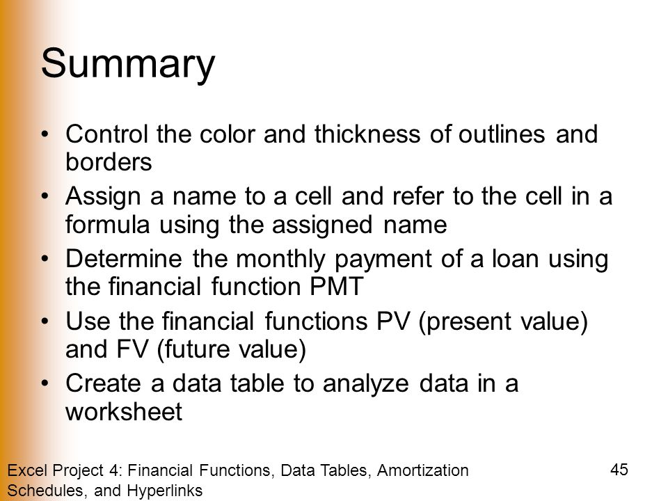 Excel Project 4: Financial Functions, Data Tables, Amortization Schedules, and Hyperlinks 45 Summary Control the color and thickness of outlines and borders Assign a name to a cell and refer to the cell in a formula using the assigned name Determine the monthly payment of a loan using the financial function PMT Use the financial functions PV (present value) and FV (future value) Create a data table to analyze data in a worksheet