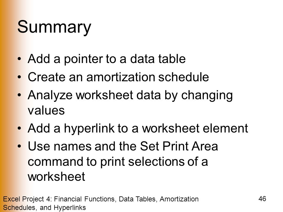 Excel Project 4: Financial Functions, Data Tables, Amortization Schedules, and Hyperlinks 46 Summary Add a pointer to a data table Create an amortization schedule Analyze worksheet data by changing values Add a hyperlink to a worksheet element Use names and the Set Print Area command to print selections of a worksheet