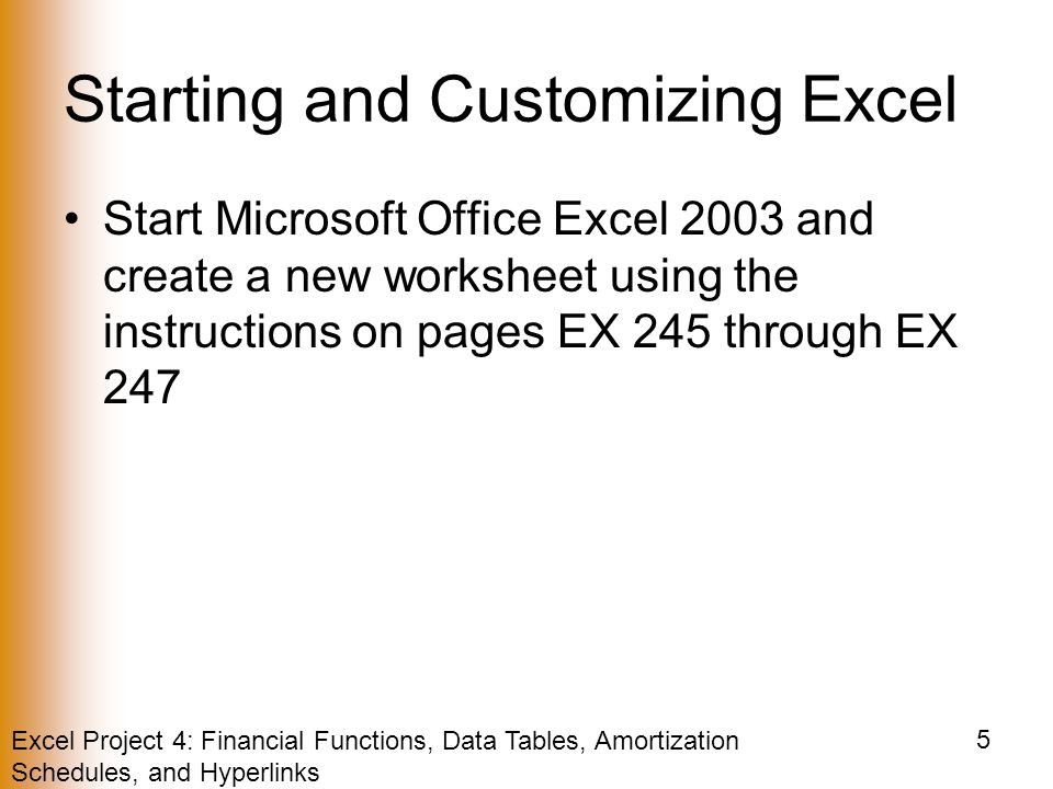 Excel Project 4: Financial Functions, Data Tables, Amortization Schedules, and Hyperlinks 5 Starting and Customizing Excel Start Microsoft Office Excel 2003 and create a new worksheet using the instructions on pages EX 245 through EX 247