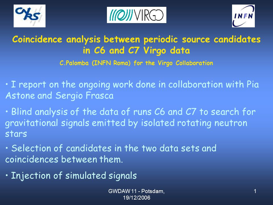 GWDAW 11 - Potsdam, 19/12/2006 1 Coincidence analysis between periodic source candidates in C6 and C7 Virgo data C.Palomba (INFN Roma) for the Virgo Collaboration I report on the ongoing work done in collaboration with Pia Astone and Sergio Frasca Blind analysis of the data of runs C6 and C7 to search for gravitational signals emitted by isolated rotating neutron stars Selection of candidates in the two data sets and coincidences between them.