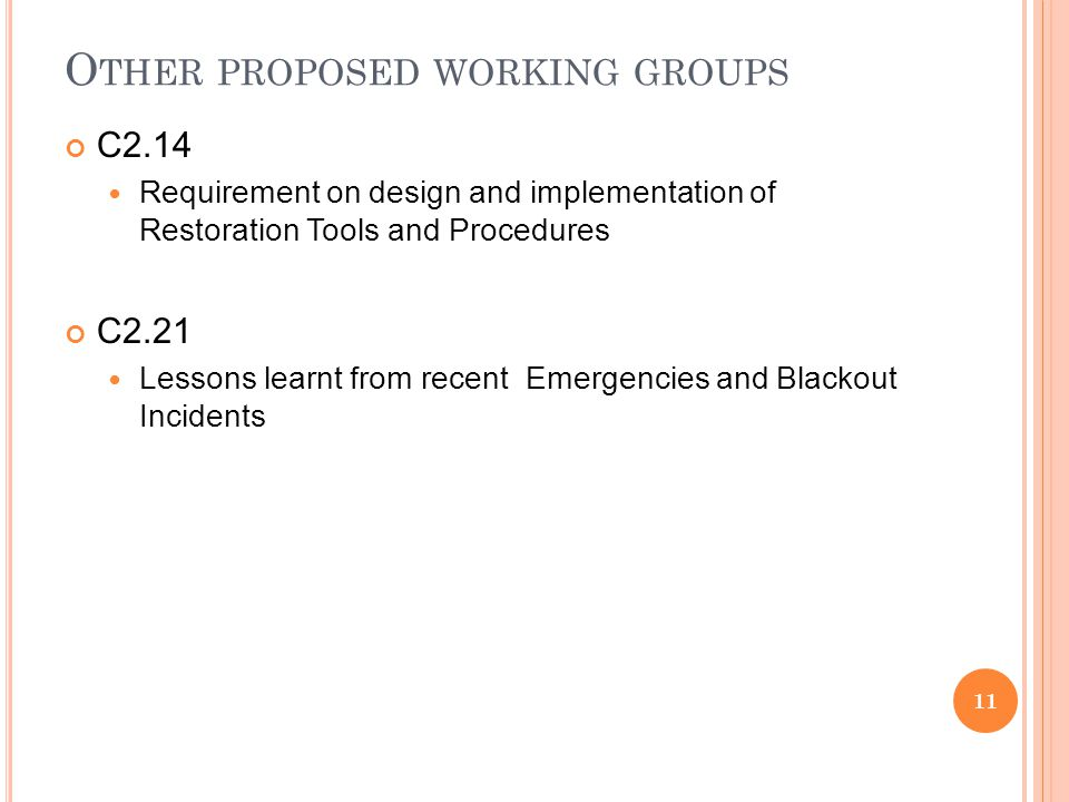 O THER PROPOSED WORKING GROUPS C2.14 Requirement on design and implementation of Restoration Tools and Procedures C2.21 Lessons learnt from recent Emergencies and Blackout Incidents 11