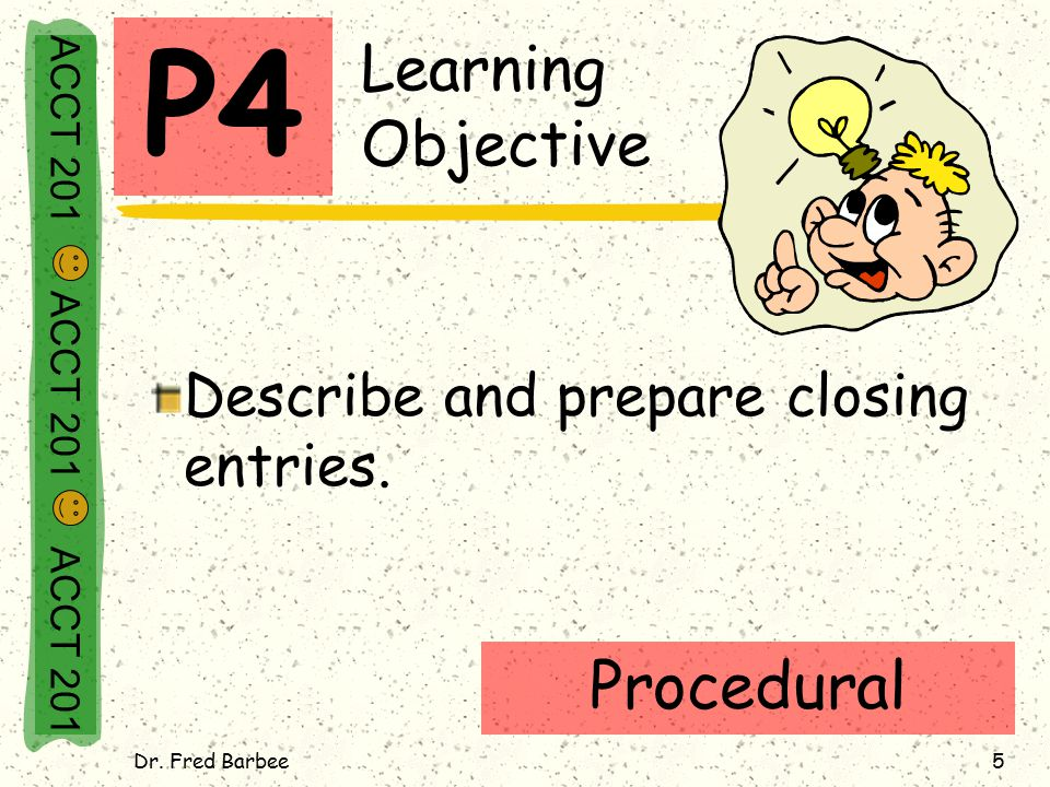 Dr. Fred Barbee5 Learning Objective Describe and prepare closing entries. P4 Procedural