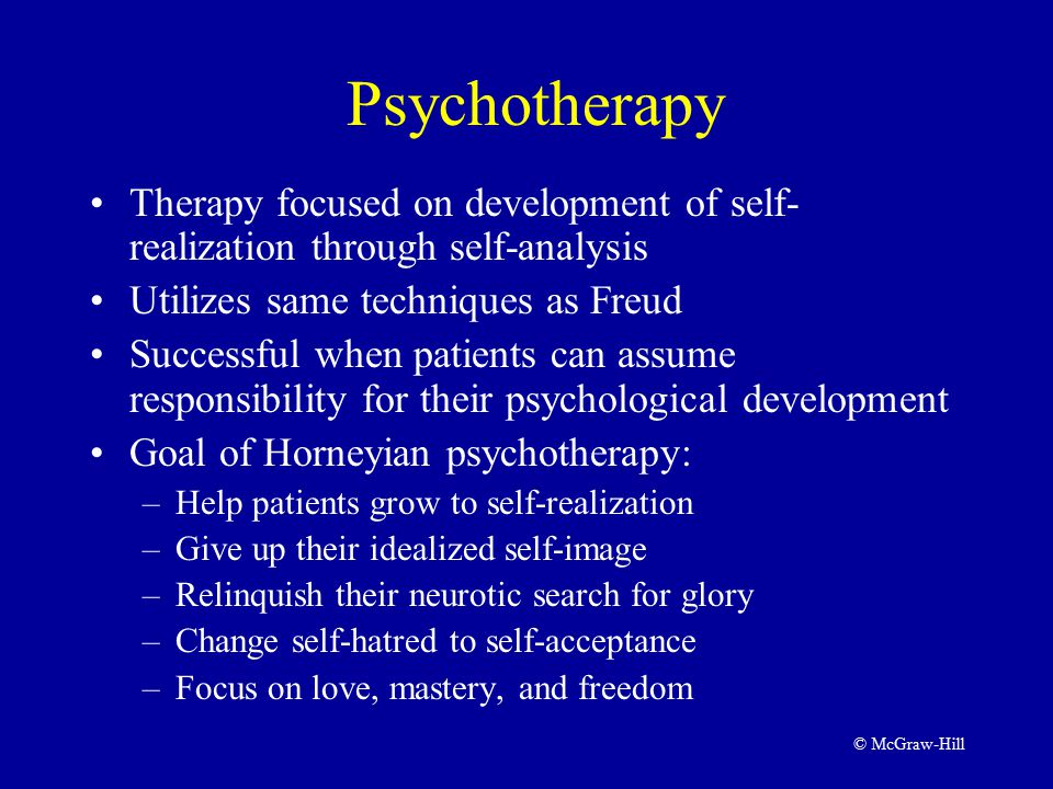 © McGraw-Hill Psychotherapy Therapy focused on development of self- realization through self-analysis Utilizes same techniques as Freud Successful when patients can assume responsibility for their psychological development Goal of Horneyian psychotherapy: –Help patients grow to self-realization –Give up their idealized self-image –Relinquish their neurotic search for glory –Change self-hatred to self-acceptance –Focus on love, mastery, and freedom
