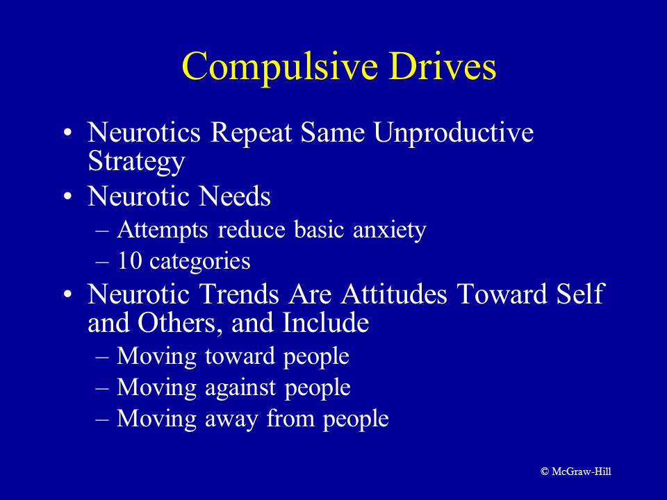 © McGraw-Hill Compulsive Drives Neurotics Repeat Same Unproductive Strategy Neurotic Needs –Attempts reduce basic anxiety –10 categories Neurotic Trends Are Attitudes Toward Self and Others, and Include –Moving toward people –Moving against people –Moving away from people