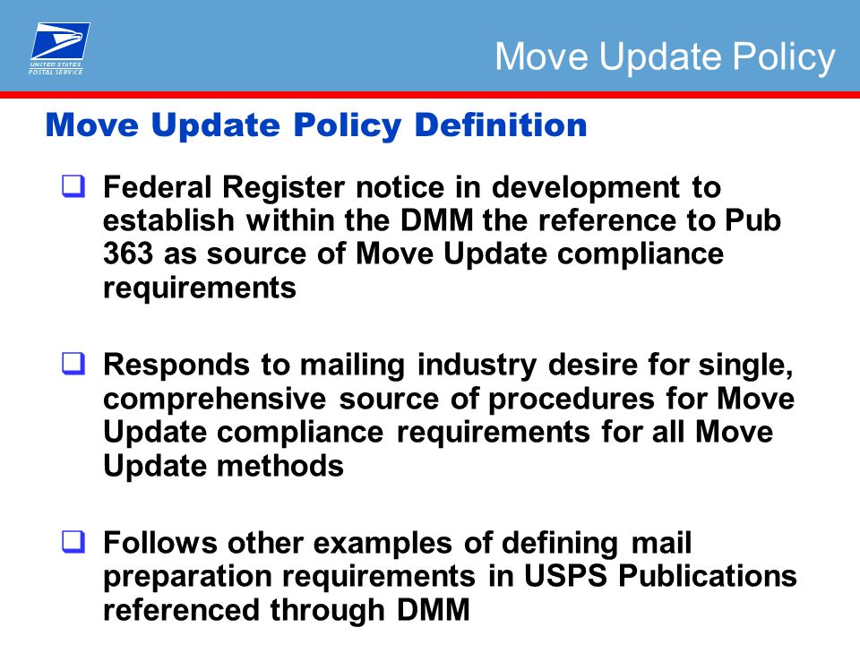 Move Update Policy Definition Move Update Policy  Federal Register notice in development to establish within the DMM the reference to Pub 363 as source of Move Update compliance requirements  Responds to mailing industry desire for single, comprehensive source of procedures for Move Update compliance requirements for all Move Update methods  Follows other examples of defining mail preparation requirements in USPS Publications referenced through DMM