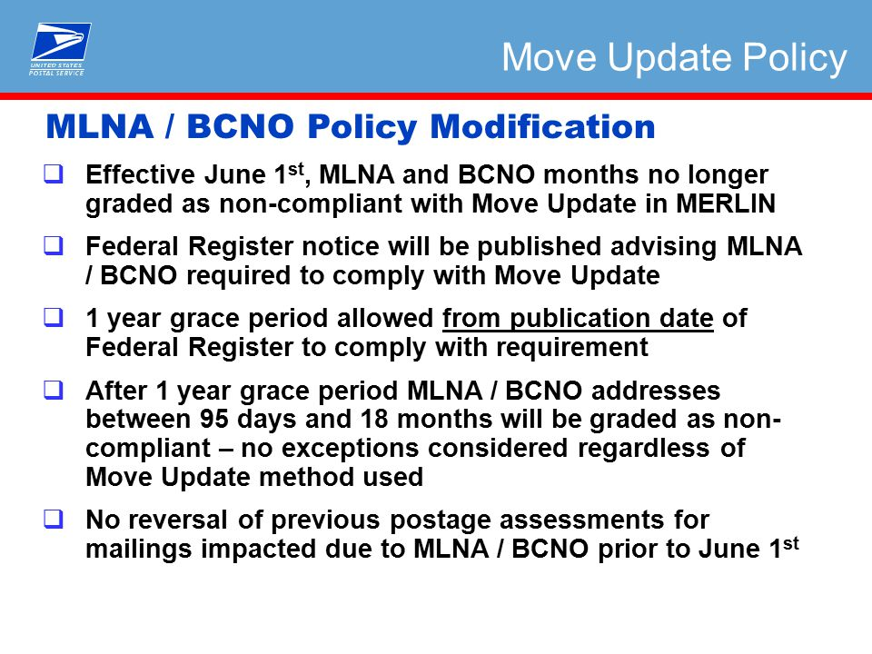  Effective June 1 st, MLNA and BCNO months no longer graded as non-compliant with Move Update in MERLIN  Federal Register notice will be published advising MLNA / BCNO required to comply with Move Update  1 year grace period allowed from publication date of Federal Register to comply with requirement  After 1 year grace period MLNA / BCNO addresses between 95 days and 18 months will be graded as non- compliant – no exceptions considered regardless of Move Update method used  No reversal of previous postage assessments for mailings impacted due to MLNA / BCNO prior to June 1 st MLNA / BCNO Policy Modification Move Update Policy
