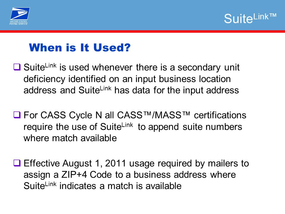  Suite Link is used whenever there is a secondary unit deficiency identified on an input business location address and Suite Link has data for the input address  For CASS Cycle N all CASS™/MASS™ certifications require the use of Suite Link to append suite numbers where match available  Effective August 1, 2011 usage required by mailers to assign a ZIP+4 Code to a business address where Suite Link indicates a match is available When is It Used.