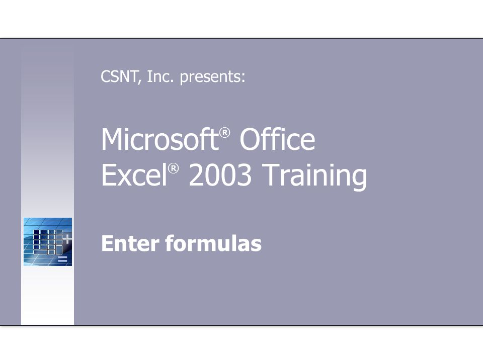 Microsoft ® Office Excel ® 2003 Training Enter formulas CSNT, Inc. presents: