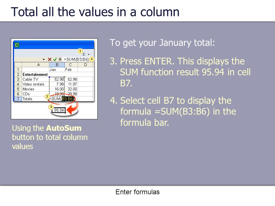 Enter formulas Total all the values in a column To get your January total: Using the AutoSum button to total column values 3.Press ENTER.