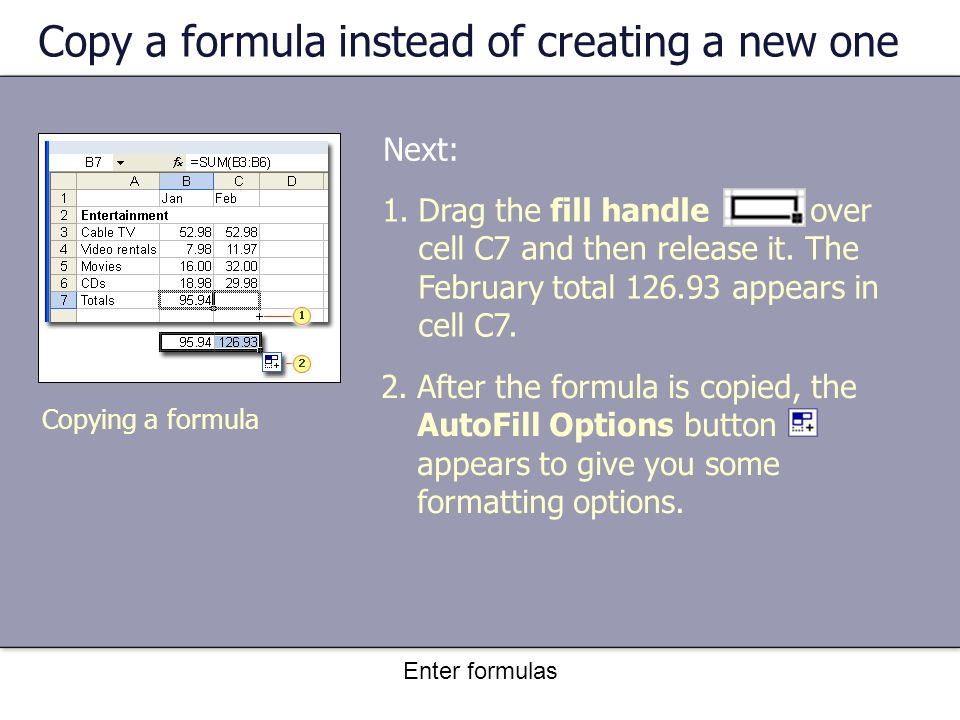 Enter formulas Copy a formula instead of creating a new one Next: Copying a formula 1.Drag the fill handle over cell C7 and then release it.