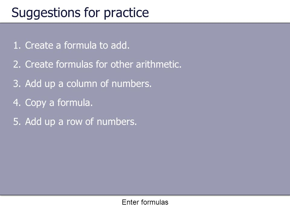 Enter formulas Suggestions for practice 1.Create a formula to add.