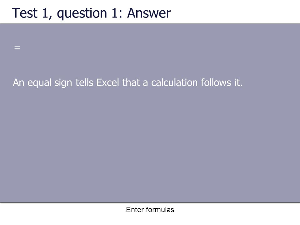 Enter formulas Test 1, question 1: Answer = An equal sign tells Excel that a calculation follows it.