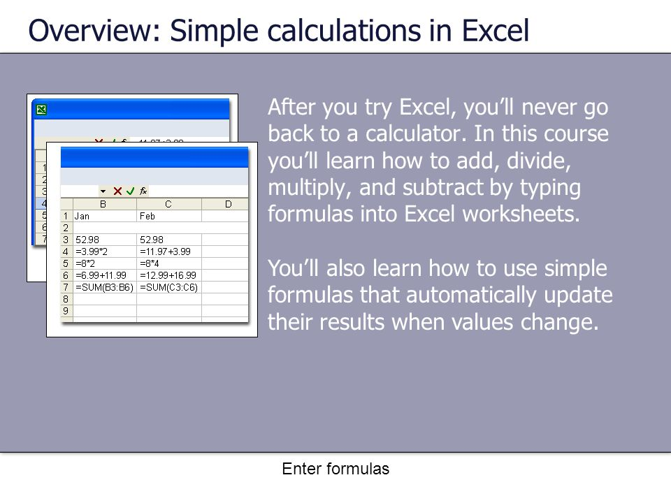 Enter formulas After you try Excel, you'll never go back to a calculator.