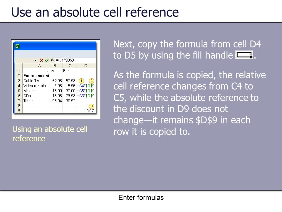 Enter formulas Use an absolute cell reference Next, copy the formula from cell D4 to D5 by using the fill handle.