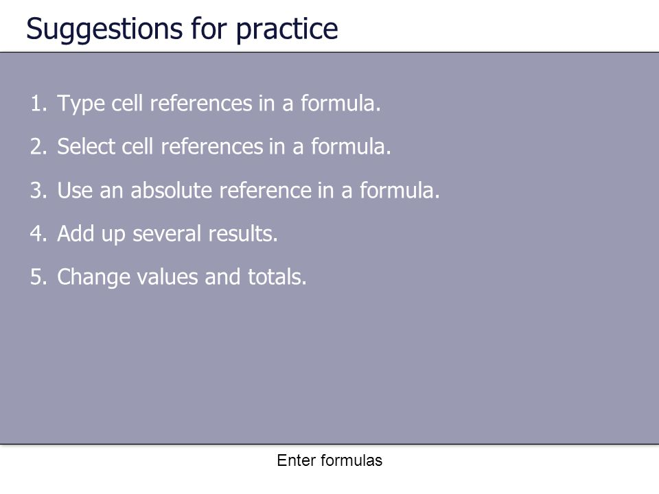 Enter formulas Suggestions for practice 1.Type cell references in a formula.