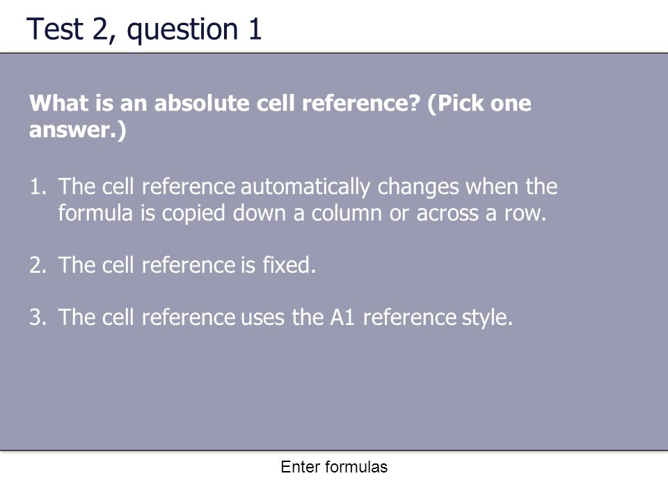 Enter formulas Test 2, question 1 What is an absolute cell reference.