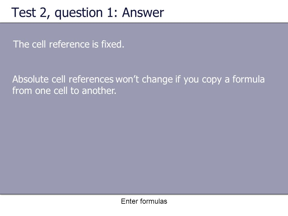 Enter formulas Test 2, question 1: Answer The cell reference is fixed.