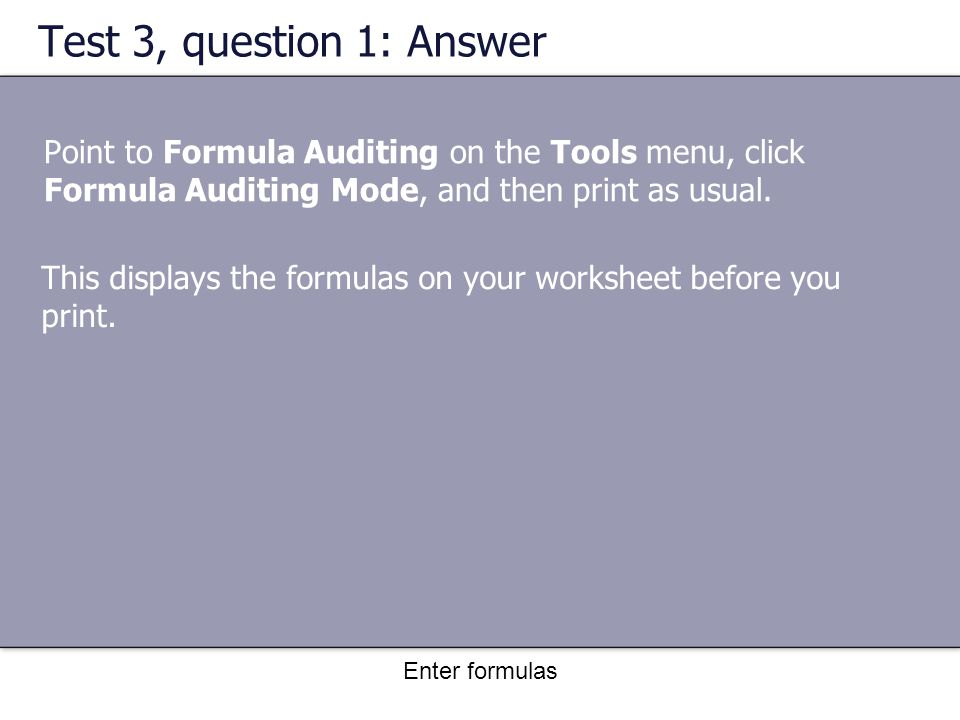 Enter formulas Test 3, question 1: Answer Point to Formula Auditing on the Tools menu, click Formula Auditing Mode, and then print as usual.