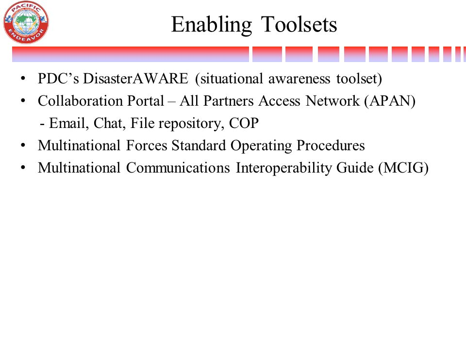 Enabling Toolsets PDC's DisasterAWARE (situational awareness toolset) Collaboration Portal – All Partners Access Network (APAN) - Email, Chat, File repository, COP Multinational Forces Standard Operating Procedures Multinational Communications Interoperability Guide (MCIG)