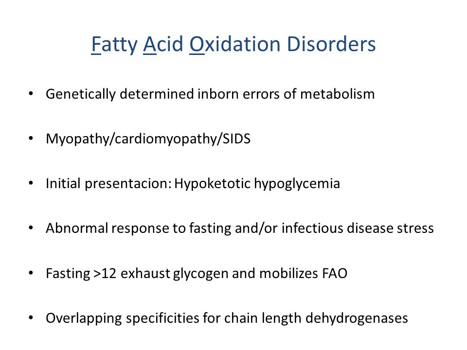 Fatty Acid Oxidation Disorders Genetically determined inborn errors of metabolism Myopathy/cardiomyopathy/SIDS Initial presentacion: Hypoketotic hypoglycemia Abnormal response to fasting and/or infectious disease stress Fasting >12 exhaust glycogen and mobilizes FAO Overlapping specificities for chain length dehydrogenases